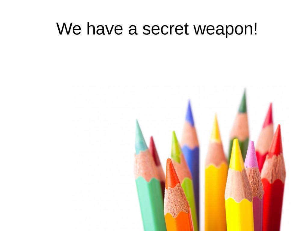 We have a secret weapon!