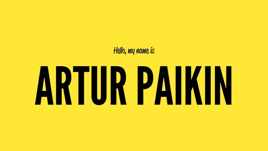 Hello, my name is ARTUR PAIKIN