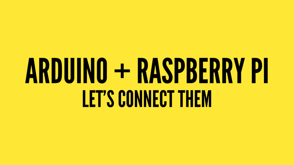 ARDUINO + RASPBERRY PI LET'S CONNECT THEM