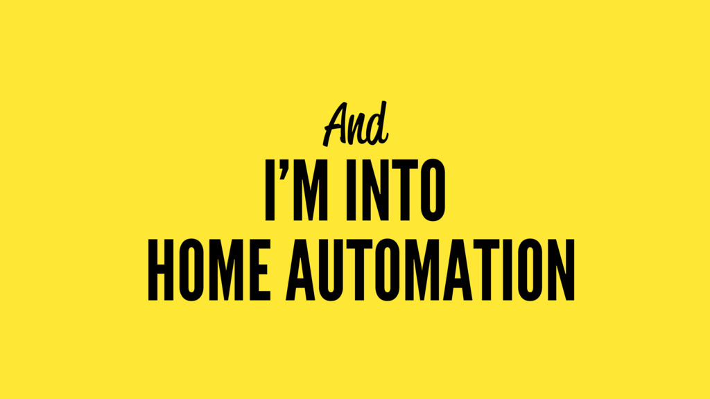 And I'M INTO HOME AUTOMATION