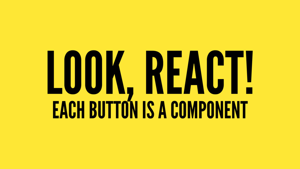 LOOK, REACT! EACH BUTTON IS A COMPONENT