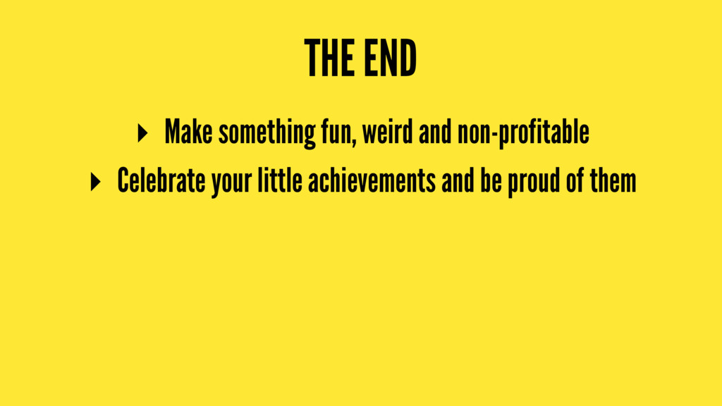 THE END ▸ Make something fun, weird and non-pro...