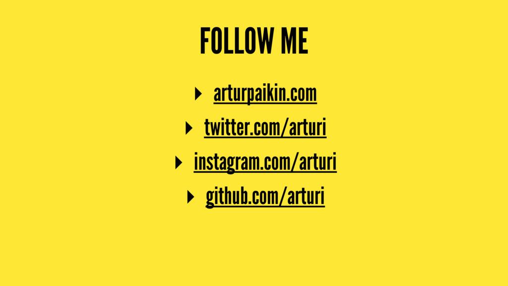 FOLLOW ME ▸ arturpaikin.com ▸ twitter.com/artur...