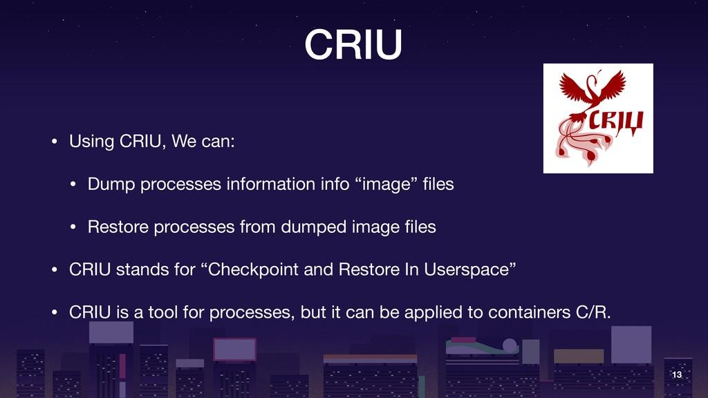 CRIU • Using CRIU, We can:  • Dump processes in...