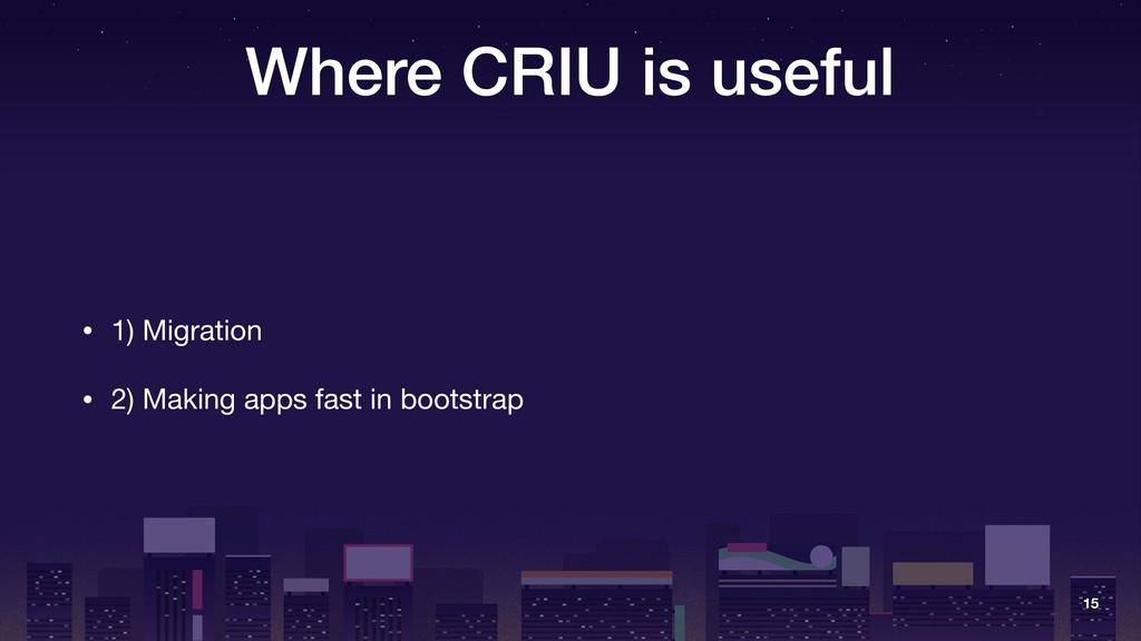 Where CRIU is useful • 1) Migration  • 2) Makin...