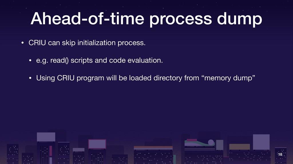 Ahead-of-time process dump • CRIU can skip init...