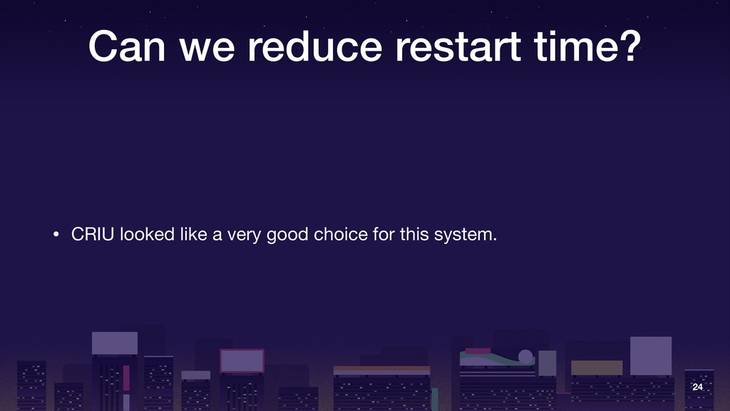 Can we reduce restart time? • CRIU looked like ...