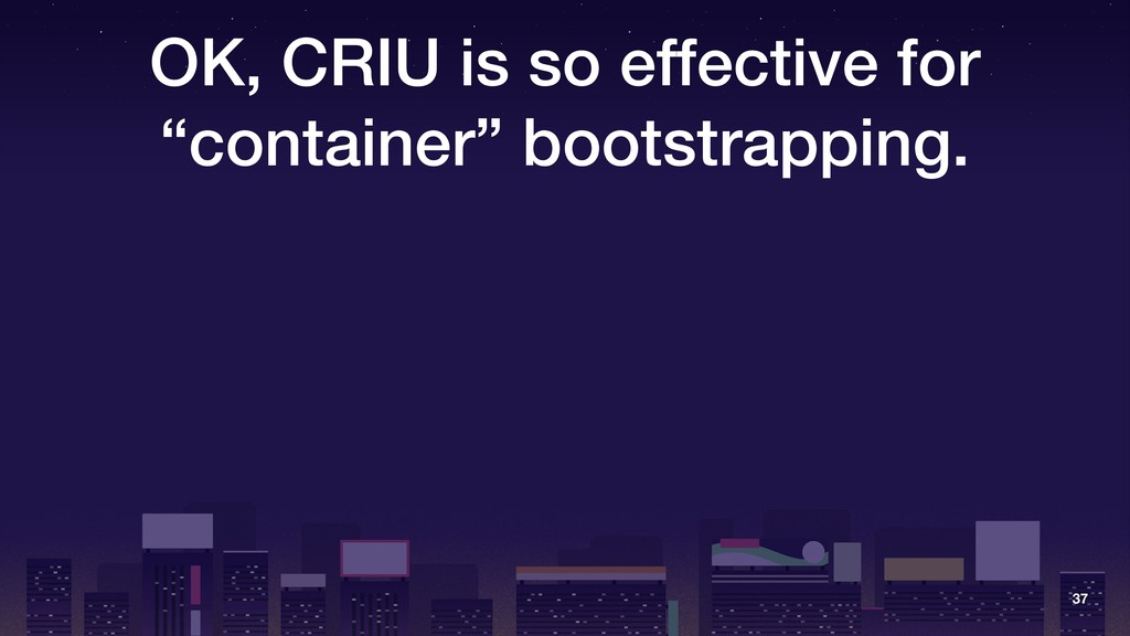 """OK, CRIU is so effective for """"container"""" bootst..."""