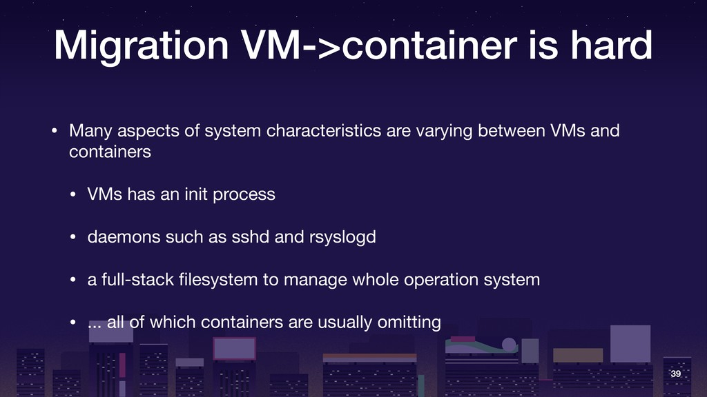 Migration VM->container is hard • Many aspects ...