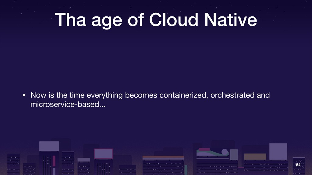 Tha age of Cloud Native • Now is the time every...