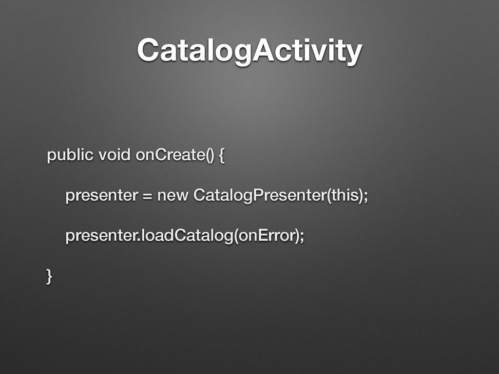CatalogActivity public void onCreate() { presen...