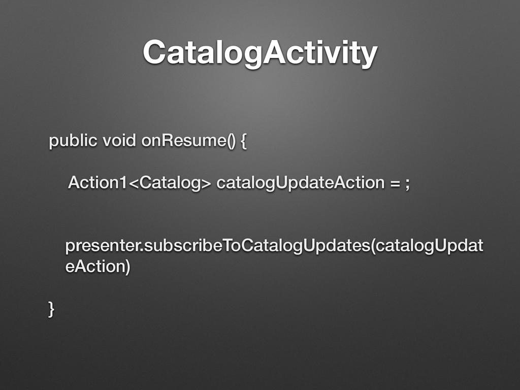 CatalogActivity public void onResume() { Action...