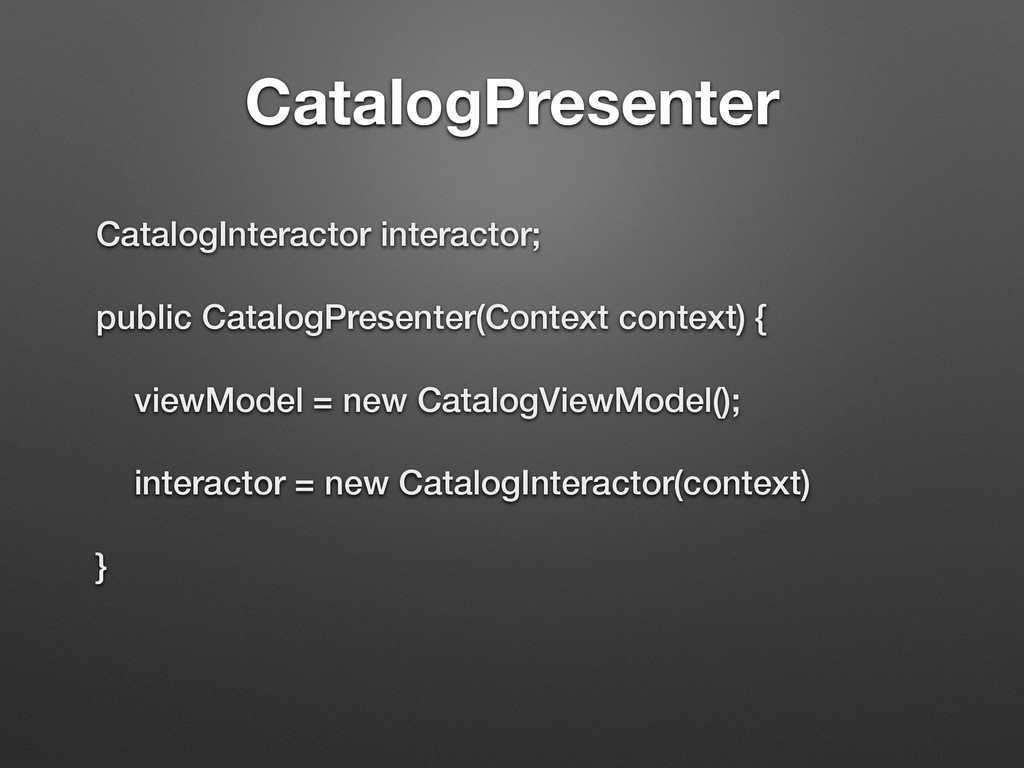 CatalogPresenter CatalogInteractor interactor; ...