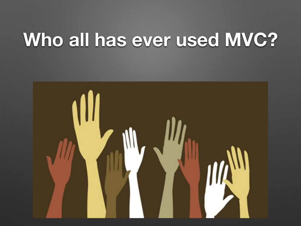 Who all has ever used MVC?