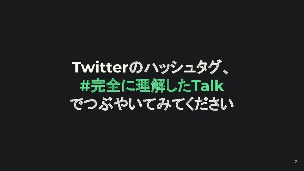 Twitterのハッシュタグ、 #完全に理解したTalk でつぶやいてみてください 2