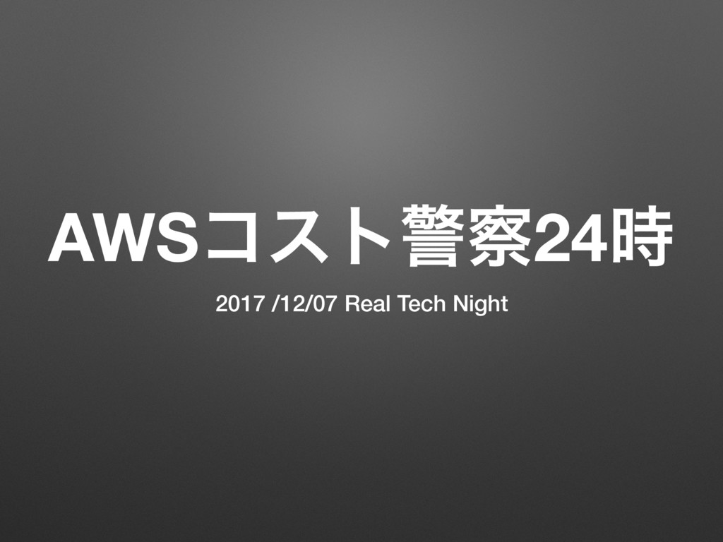 AWSίετܯ࡯24࣌ 2017 /12/07 Real Tech Night