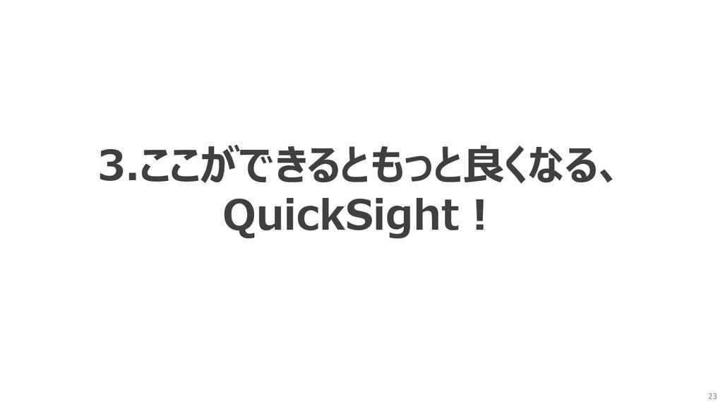 23 3.ここができるともっと良くなる、 QuickSight︕
