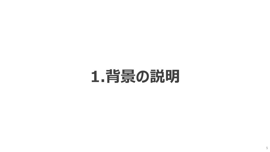 5 1.背景の説明
