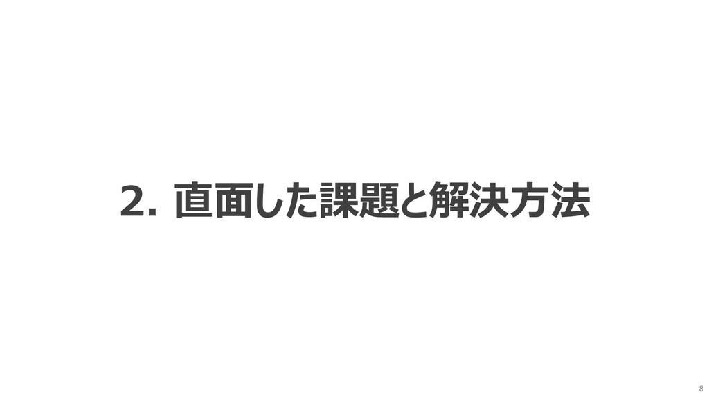 8 2. 直⾯した課題と解決⽅法