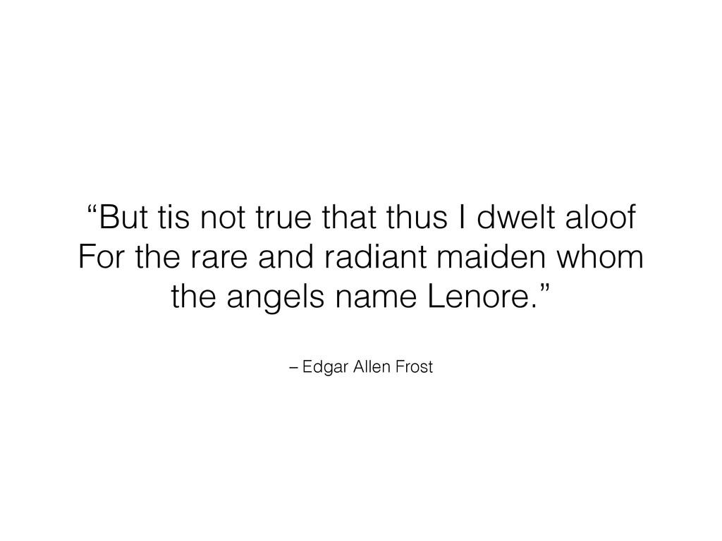 "– Edgar Allen Frost ""But tis not true that thus..."
