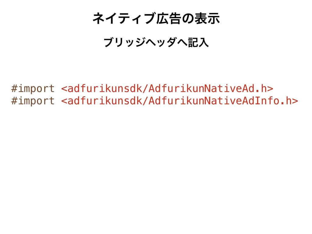 ωΠςΟϒࠂͷදࣔ ϒϦοδϔομهೖ #import <adfurikunsdk/Adf...