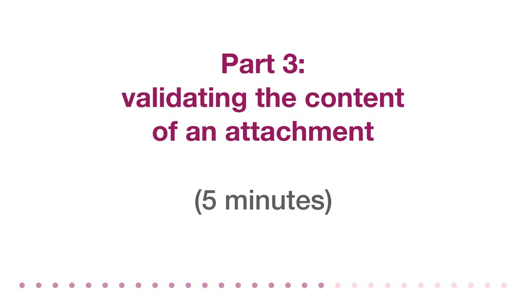 Part 3: validating the content of an attachment...