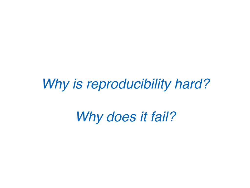 Why is reproducibility hard? Why does it fail?