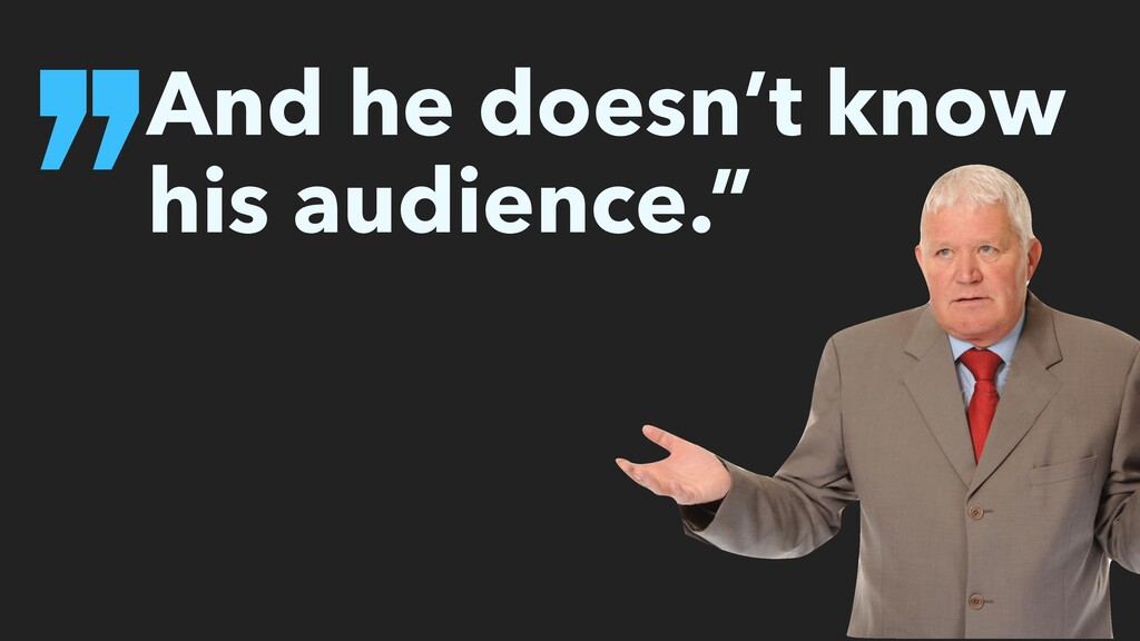 ''And he doesn't know his audience.""
