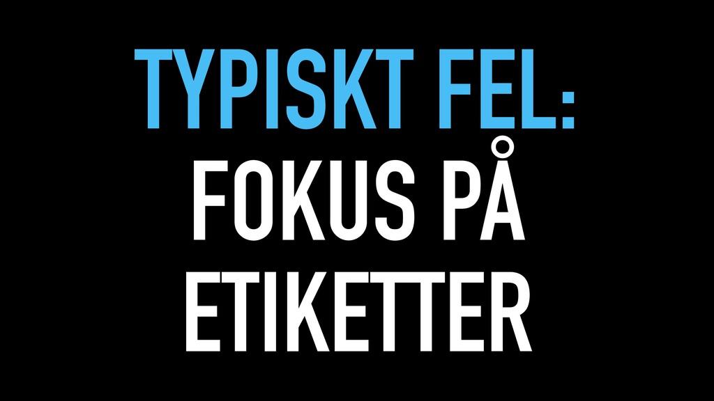 TYPISKT FEL: FOKUS PÅ ETIKETTER