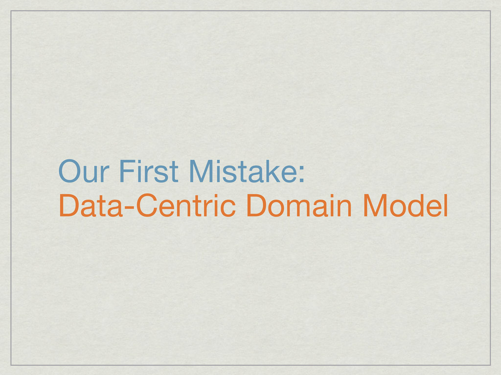 Our First Mistake: Data-Centric Domain Model