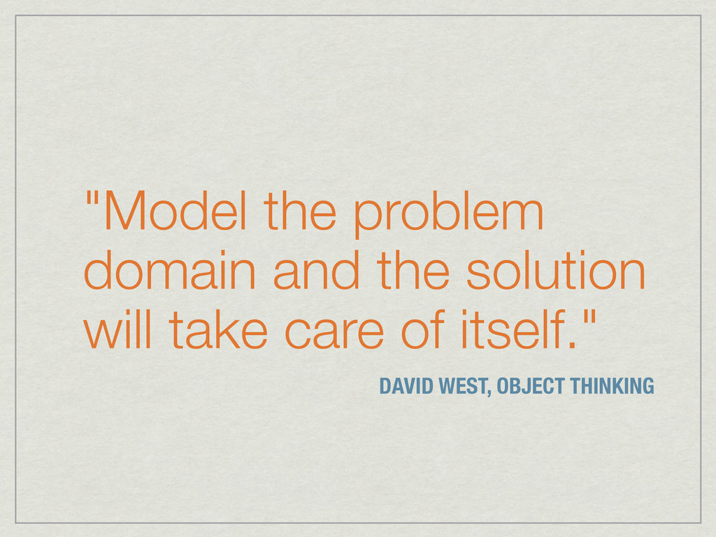 """""""Model the problem domain and the solution will..."""