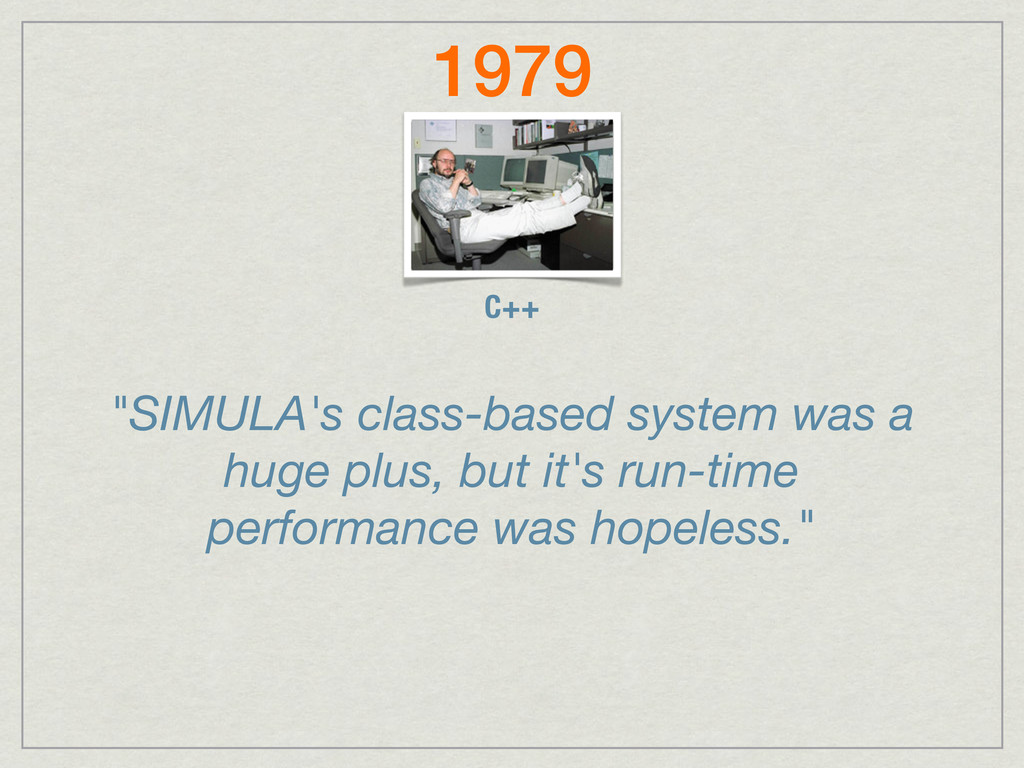 """C++ 1979 """"SIMULA's class-based system was a hug..."""