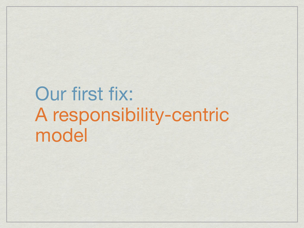 Our first fix: A responsibility-centric model