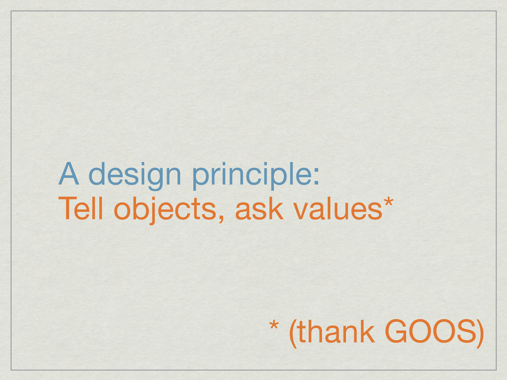 A design principle: Tell objects, ask values* *...
