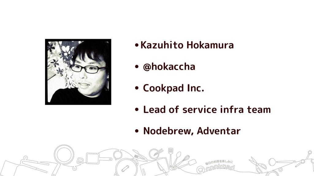 •Kazuhito Hokamura • @hokaccha • Cookpad Inc. •...