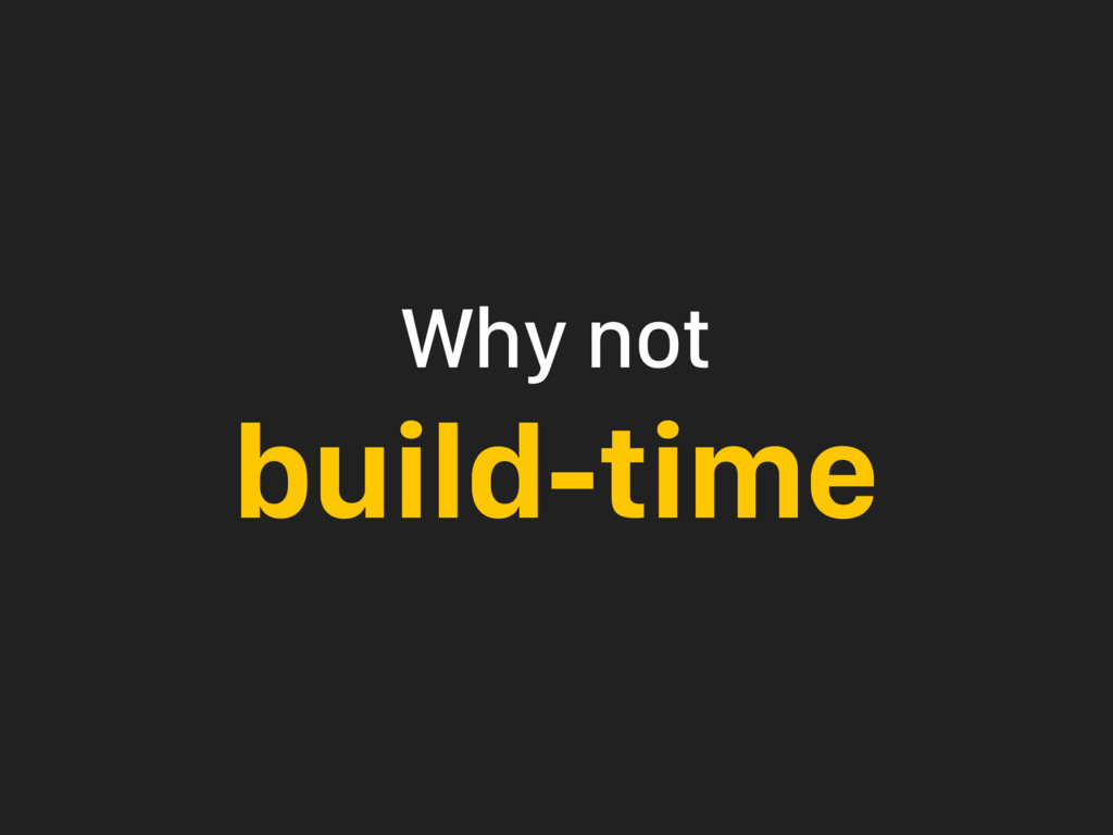 Why not build-time