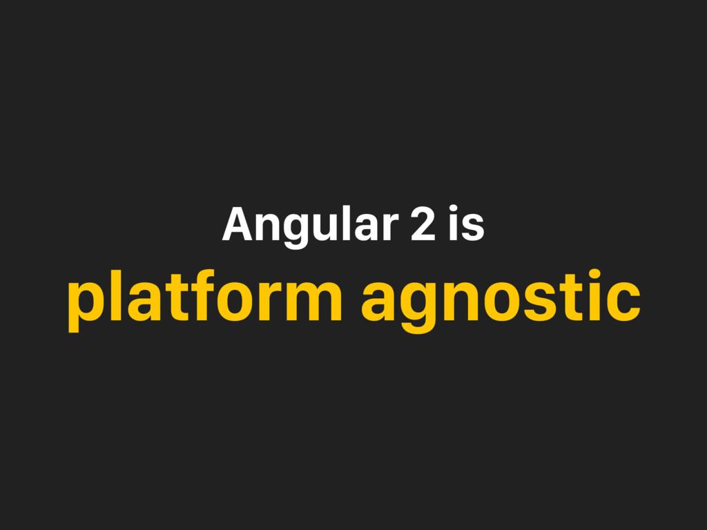 Angular 2 is platform agnostic