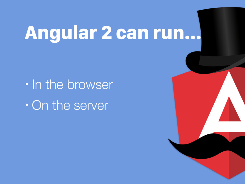 Angular 2 can run… • In the browser • On the se...
