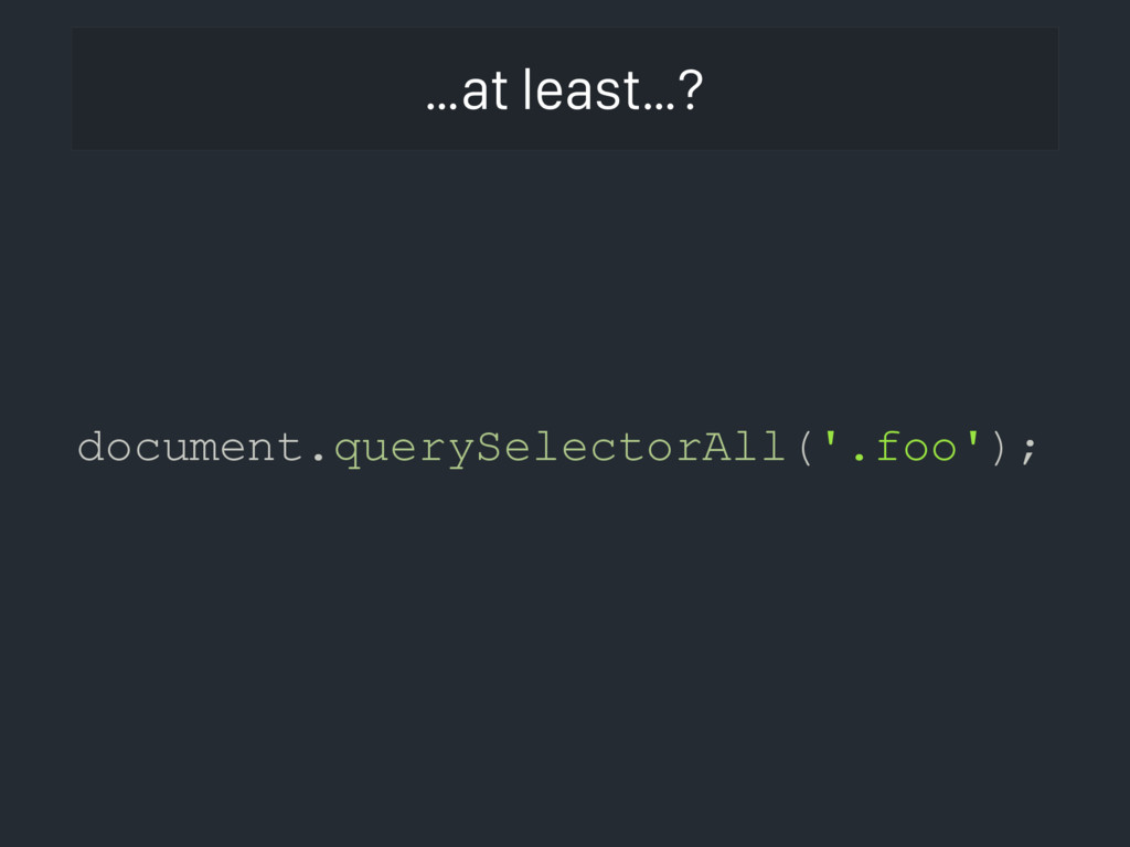 …at least…? document.querySelectorAll('.foo');