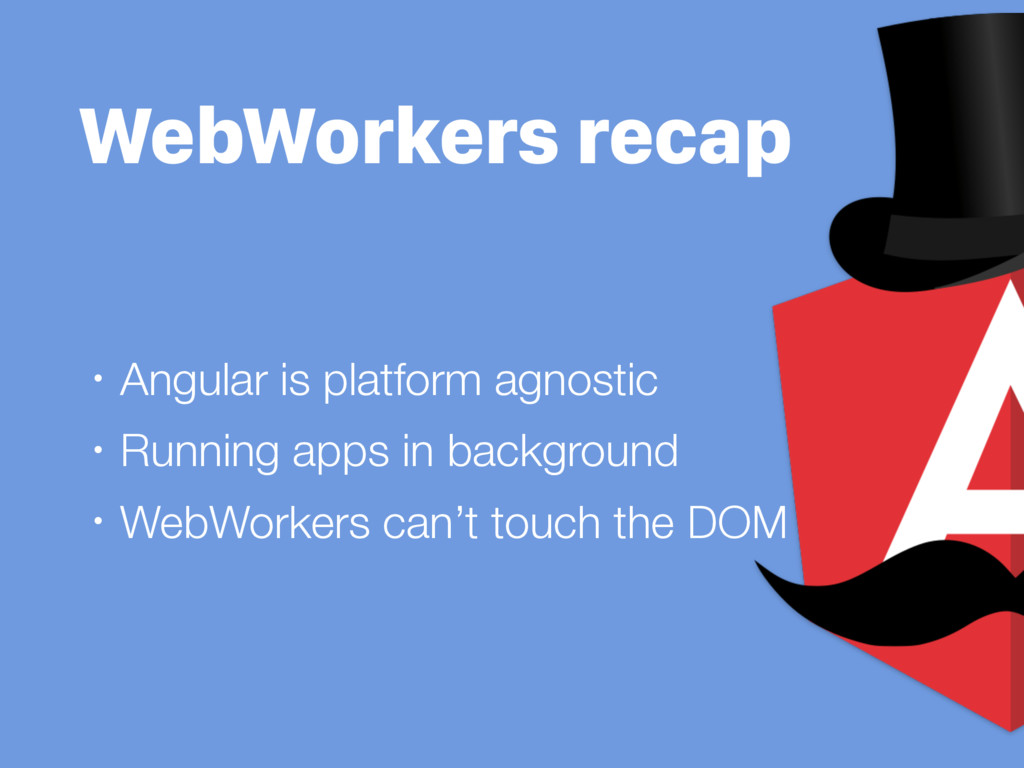WebWorkers recap • Angular is platform agnostic...