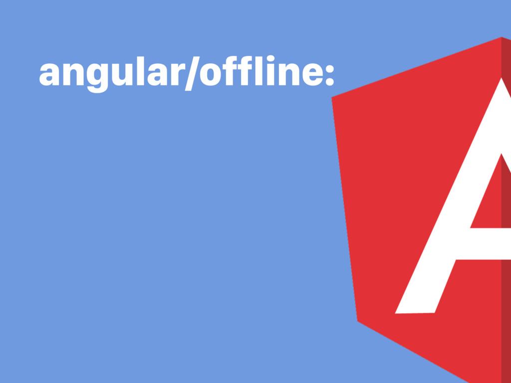 angular/offline: • Offline access to static cont...