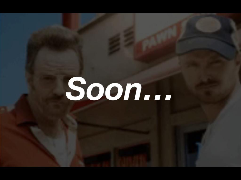 Soon…