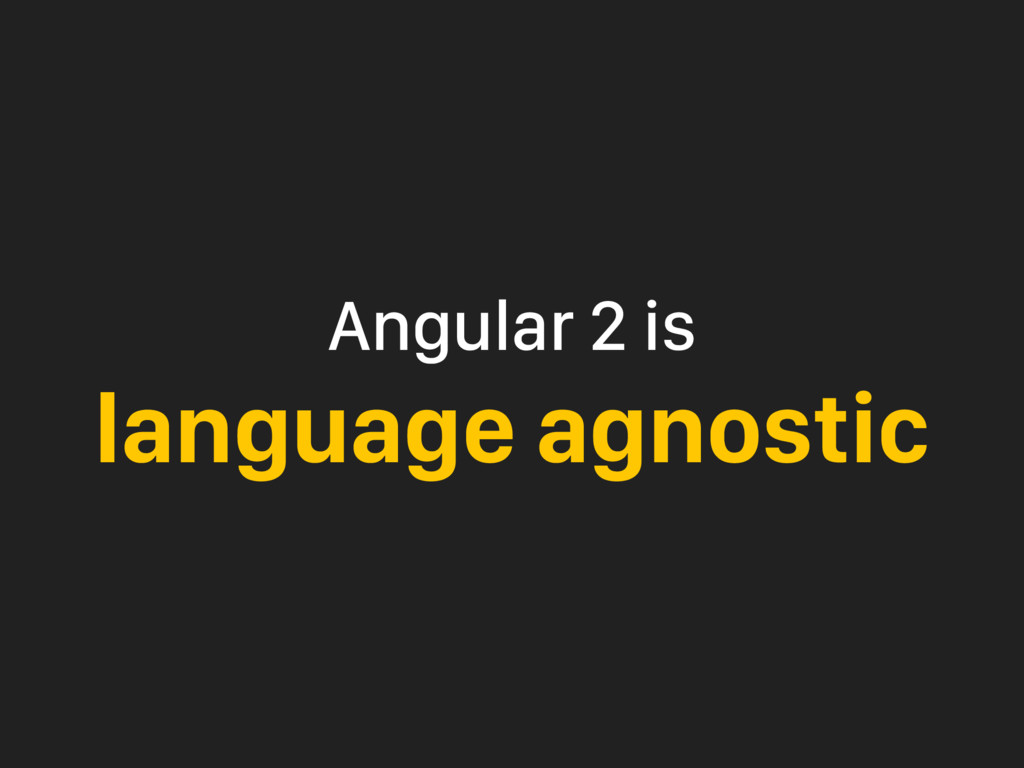 Angular 2 is language agnostic
