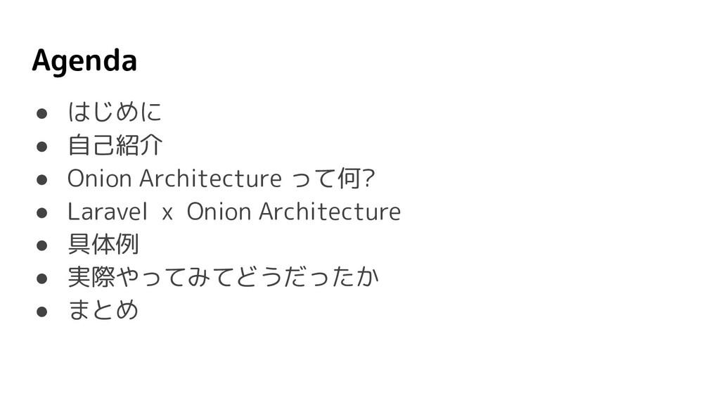 Agenda ● はじめに ● 自己紹介 ● Onion Architecture って何? ...