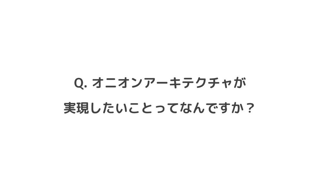 Q. オニオンアーキテクチャが 実現したいことってなんですか?