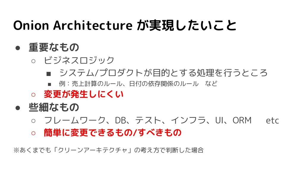 Onion Architecture が実現したいこと ● 重要なもの ○ ビジネスロジック ...