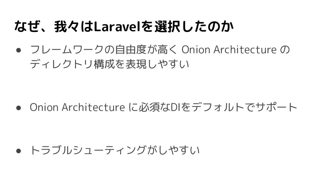 なぜ、我々はLaravelを選択したのか ● フレームワークの自由度が高く Onion Arc...