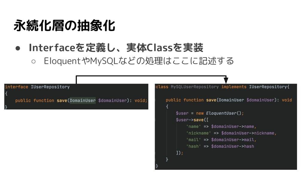 永続化層の抽象化 ● Interfaceを定義し、実体Classを実装 ○ Eloquentや...