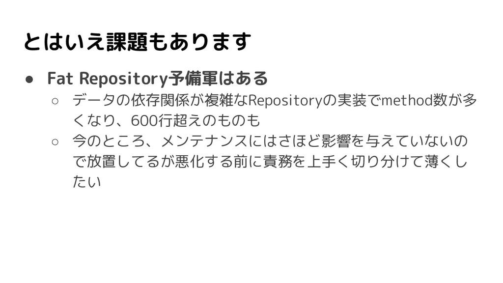 ● Fat Repository予備軍はある ○ データの依存関係が複雑なRepository...