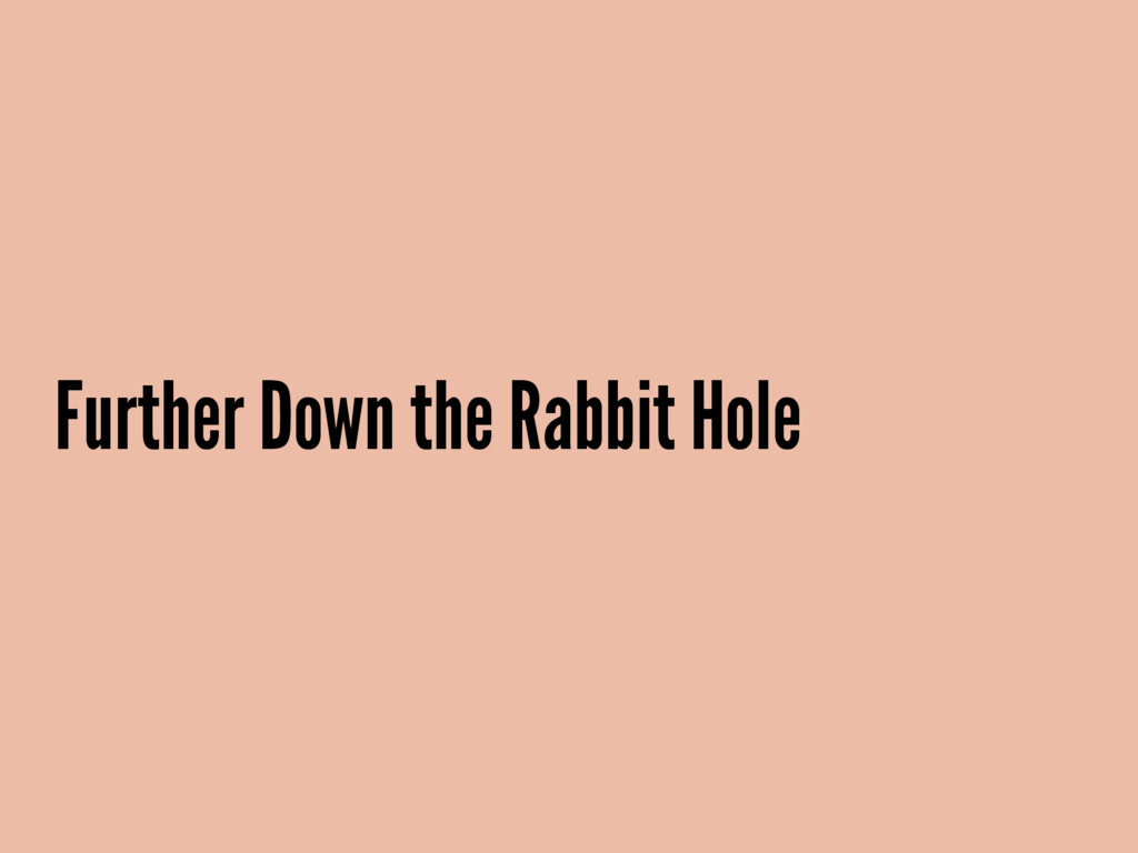 Further Down the Rabbit Hole